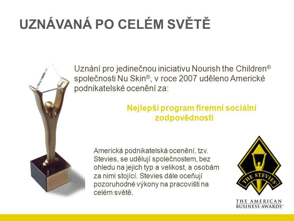 UZNÁVANÁ PO CELÉM SVĚTĚ Uznání pro jedinečnou iniciativu Nourish the Children ® společnosti Nu Skin ®, v roce 2007 uděleno Americké podnikatelské ocenění za: Nejlepší program firemní sociální zodpovědnosti Americká podnikatelská ocenění, tzv.