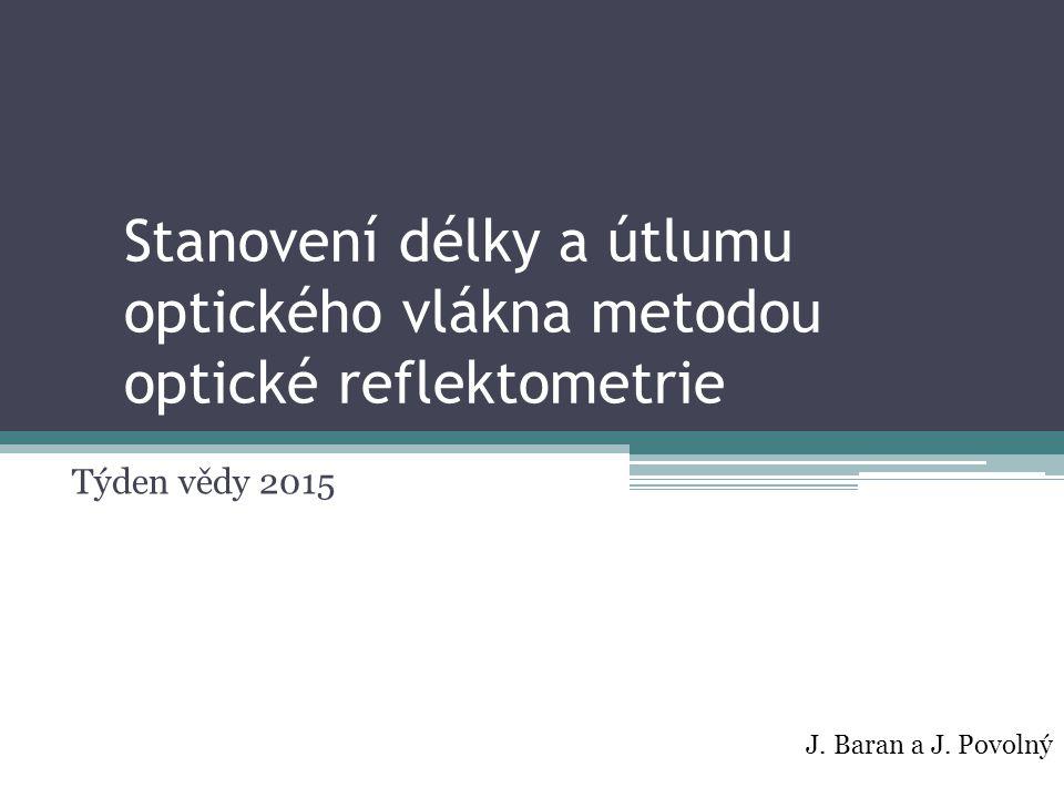 Stanovení délky a útlumu optického vlákna metodou optické reflektometrie Týden vědy 2015 J. Baran a J. Povolný