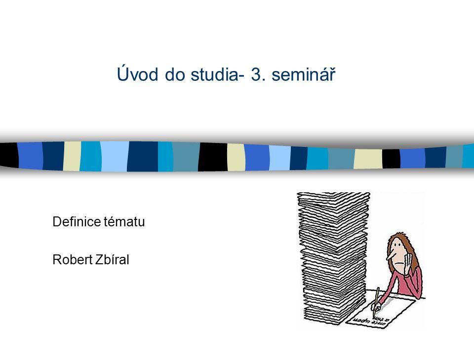 Úvod do studia- 3. seminář Definice tématu Robert Zbíral