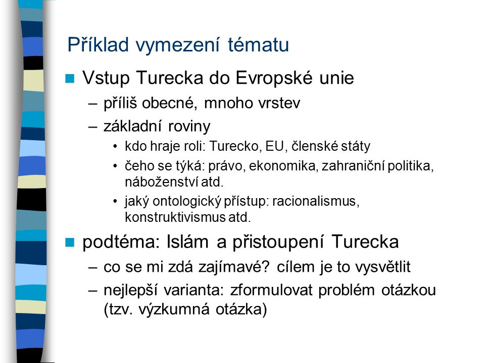 Příklad vymezení tématu Vstup Turecka do Evropské unie –příliš obecné, mnoho vrstev –základní roviny kdo hraje roli: Turecko, EU, členské státy čeho se týká: právo, ekonomika, zahraniční politika, náboženství atd.