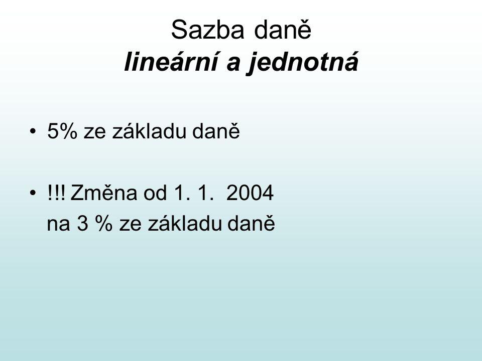 Sazba daně lineární a jednotná 5% ze základu daně !!! Změna od 1. 1. 2004 na 3 % ze základu daně