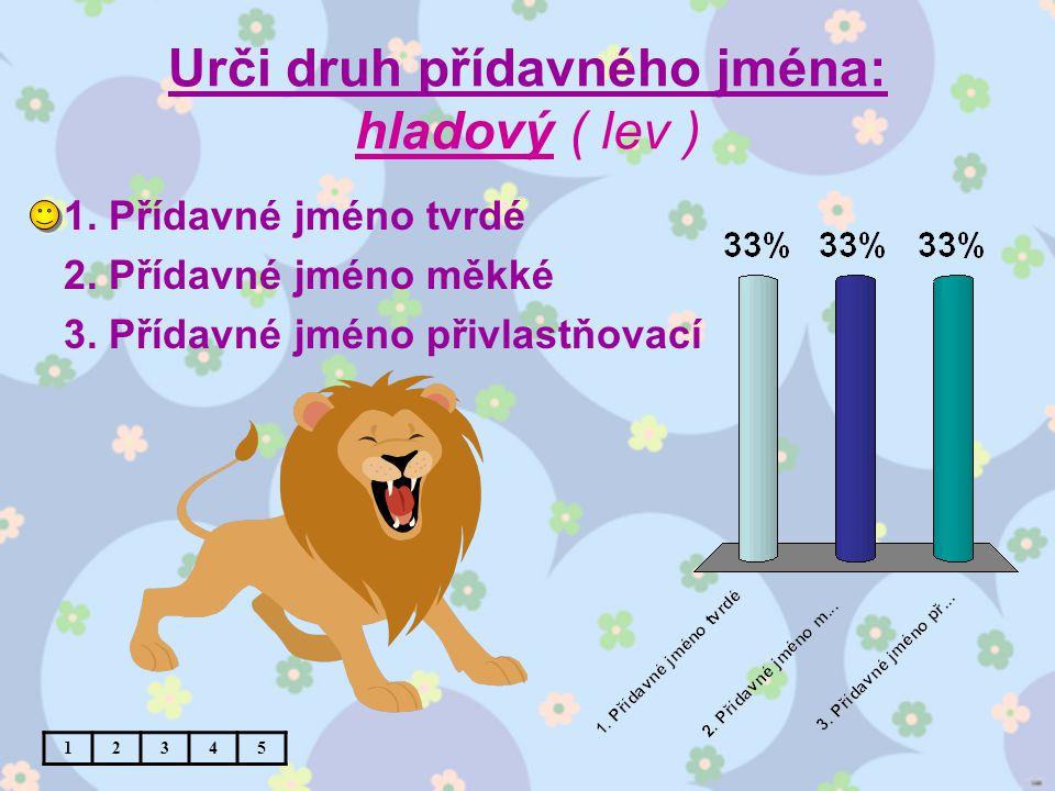 Urči druh přídavného jména: hladový ( lev ) 1. Přídavné jméno tvrdé 2.