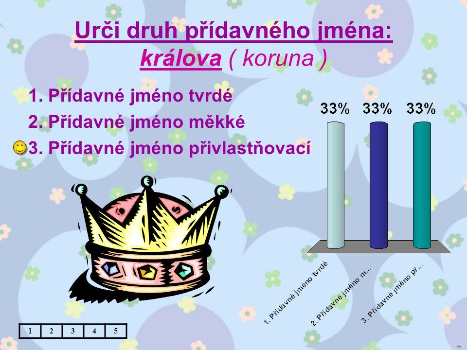 Urči druh přídavného jména: králova ( koruna ) 1. Přídavné jméno tvrdé 2.