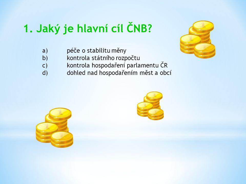 1. Jaký je hlavní cíl ČNB? a)péče o stabilitu měny b)kontrola státního rozpočtu c)kontrola hospodaření parlamentu ČR d)dohled nad hospodařením měst a
