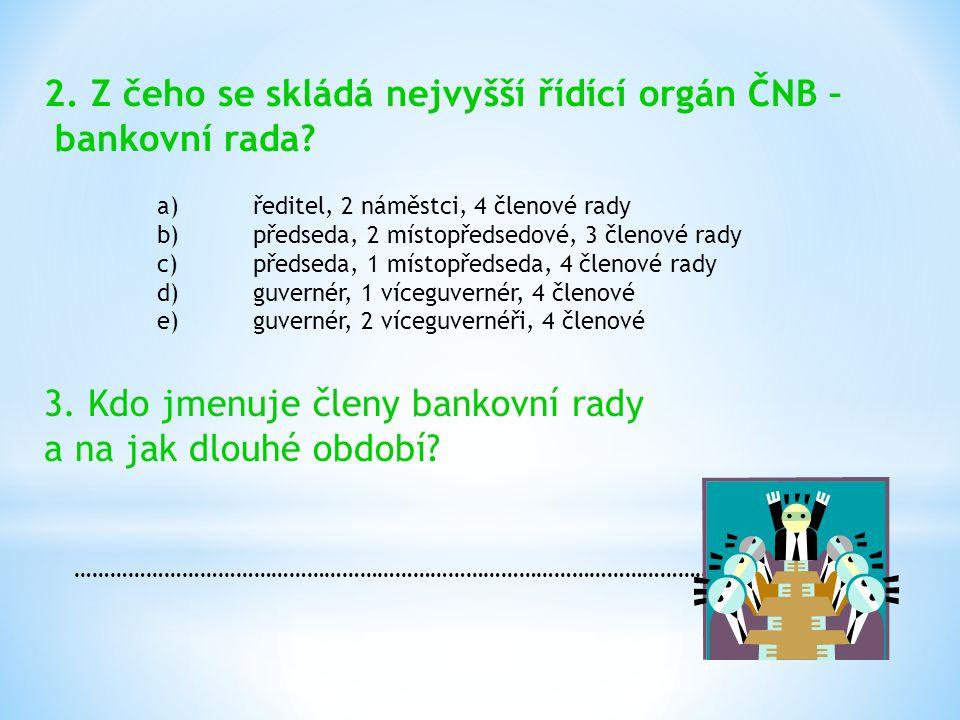 2. Z čeho se skládá nejvyšší řídící orgán ČNB – bankovní rada? a)ředitel, 2 náměstci, 4 členové rady b)předseda, 2 místopředsedové, 3 členové rady c)p