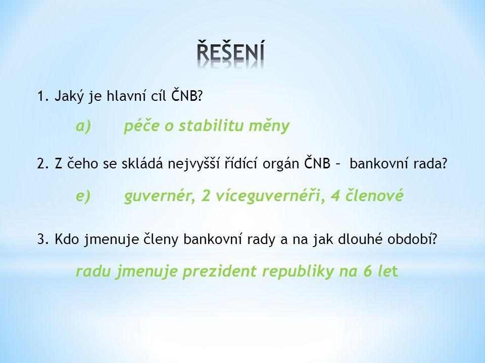 1. Jaký je hlavní cíl ČNB? a)péče o stabilitu měny 2. Z čeho se skládá nejvyšší řídící orgán ČNB – bankovní rada? e)guvernér, 2 víceguvernéři, 4 členo