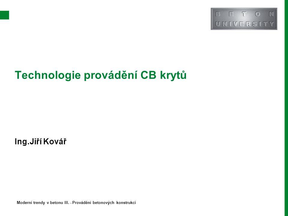 Technologie provádění CB krytů Ing.Jiří Kovář Moderní trendy v betonu III. - Provádění betonových konstrukcí