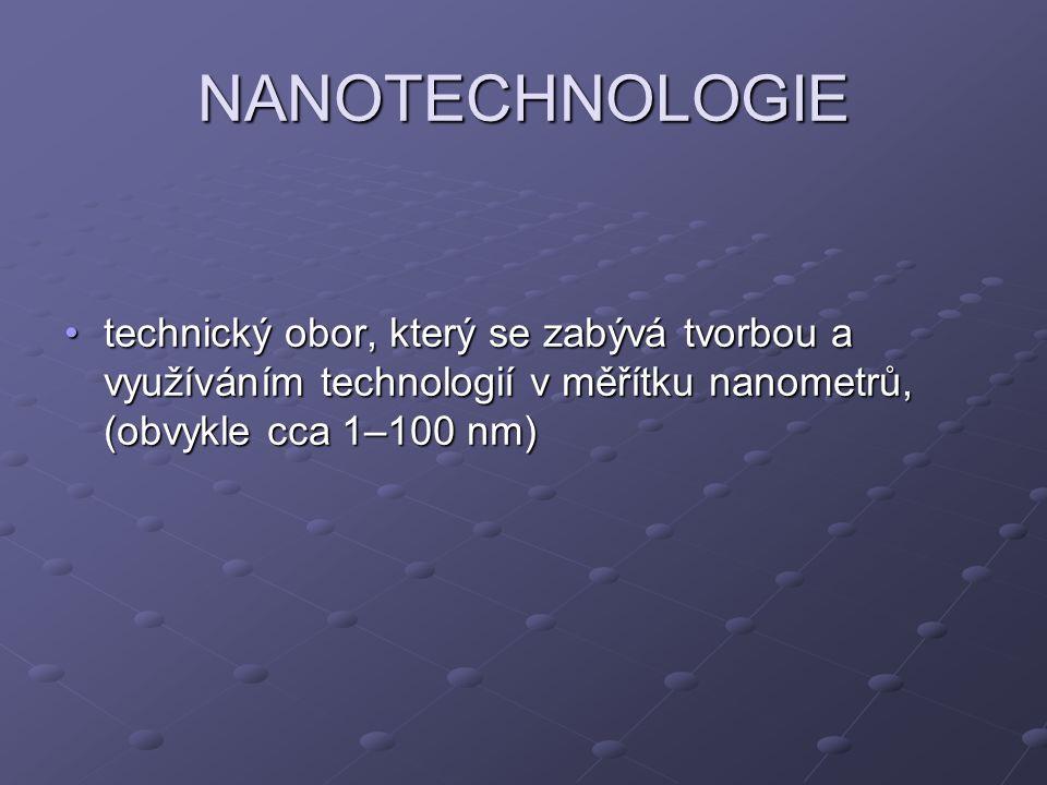 NANOTECHNOLOGIE technický obor, který se zabývá tvorbou a využíváním technologií v měřítku nanometrů, (obvykle cca 1–100 nm)technický obor, který se z