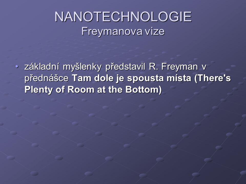 NANOTECHNOLOGIE Freymanova vize základní myšlenky představil R. Freyman v přednášce Tam dole je spousta místa (There's Plenty of Room at the Bottom)zá