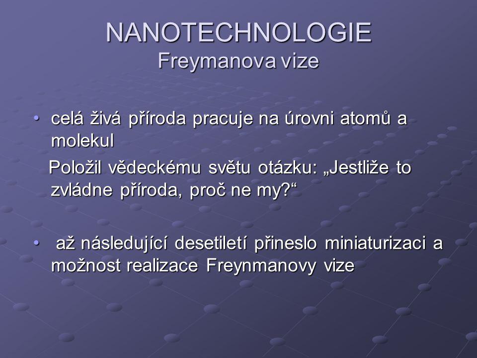NANOTECHNOLOGIE Freymanova vize celá živá příroda pracuje na úrovni atomů a molekulcelá živá příroda pracuje na úrovni atomů a molekul Položil vědecké