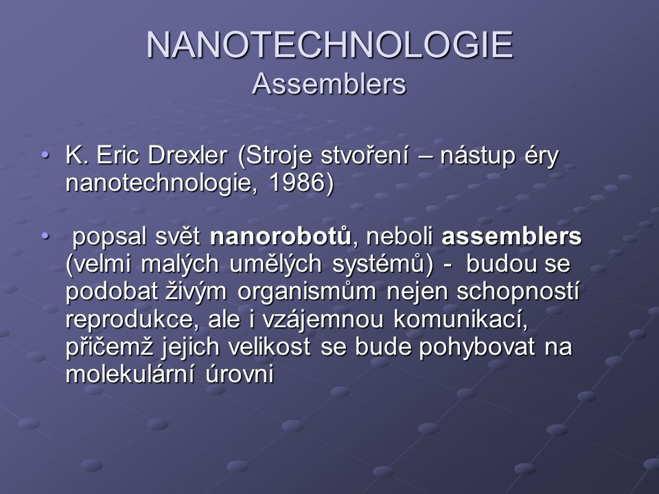 NANOTECHNOLOGIE Assemblers K. Eric Drexler (Stroje stvoření – nástup éry nanotechnologie, 1986)K. Eric Drexler (Stroje stvoření – nástup éry nanotechn