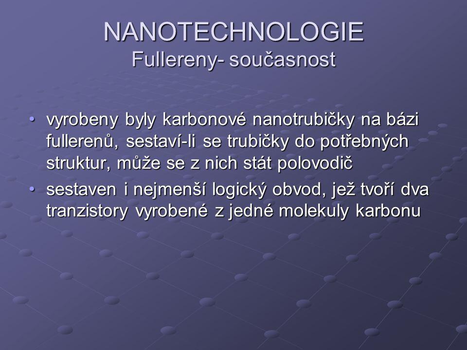 NANOTECHNOLOGIE Fullereny- současnost vyrobeny byly karbonové nanotrubičky na bázi fullerenů, sestaví-li se trubičky do potřebných struktur, může se z