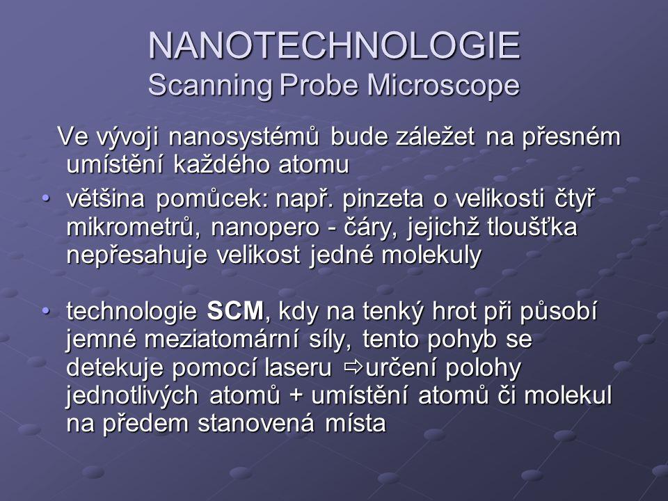 NANOTECHNOLOGIE Scanning Probe Microscope Ve vývoji nanosystémů bude záležet na přesném umístění každého atomu Ve vývoji nanosystémů bude záležet na p
