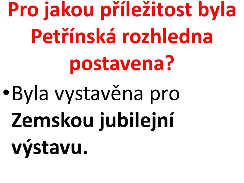 Pro jakou příležitost byla Petřínská rozhledna postavena? Byla vystavěna pro Zemskou jubilejní výstavu.