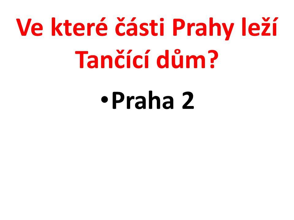 Ve které části Prahy leží Tančící dům? Praha 2