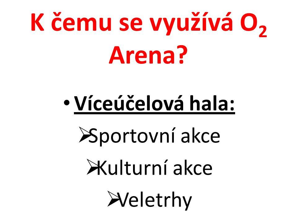 K čemu se využívá O 2 Arena? Víceúčelová hala:  Sportovní akce  Kulturní akce  Veletrhy