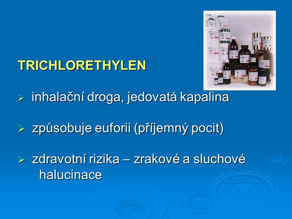 TRICHLORETHYLEN  inhalační droga, jedovatá kapalina  způsobuje euforii (příjemný pocit)  zdravotní rizika – zrakové a sluchové halucinace halucinac