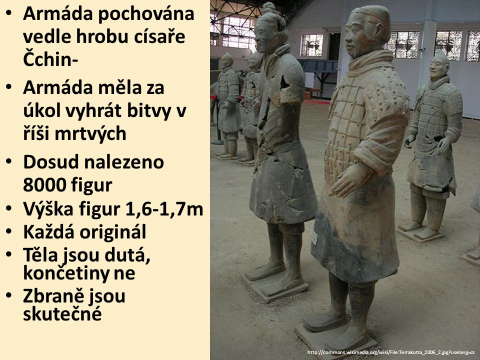 Armáda pochována vedle hrobu císaře Čchin- Armáda měla za úkol vyhrát bitvy v říši mrtvých Dosud nalezeno 8000 figur Výška figur 1,6-1,7m Každá originál Těla jsou dutá, končetiny ne Zbraně jsou skutečné http://commons.wikimedia.org/wiki/File:Terrakotta_2006_2.jpg?uselang=cs