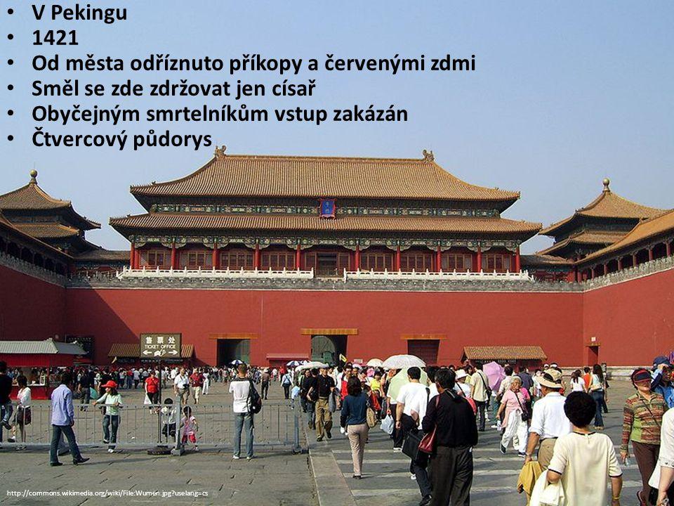 V Pekingu 1421 Od města odříznuto příkopy a červenými zdmi Směl se zde zdržovat jen císař Obyčejným smrtelníkům vstup zakázán Čtvercový půdorys http://commons.wikimedia.org/wiki/File:Wumen.jpg?uselang=cs