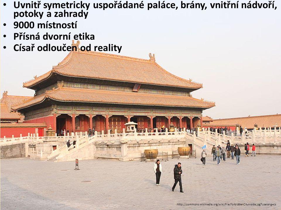Uvnitř symetricky uspořádané paláce, brány, vnitřní nádvoří, potoky a zahrady 9000 místností Přísná dvorní etika Císař odloučen od reality http://commons.wikimedia.org/wiki/File:ForbiddenCityInside.jpg uselang=cs