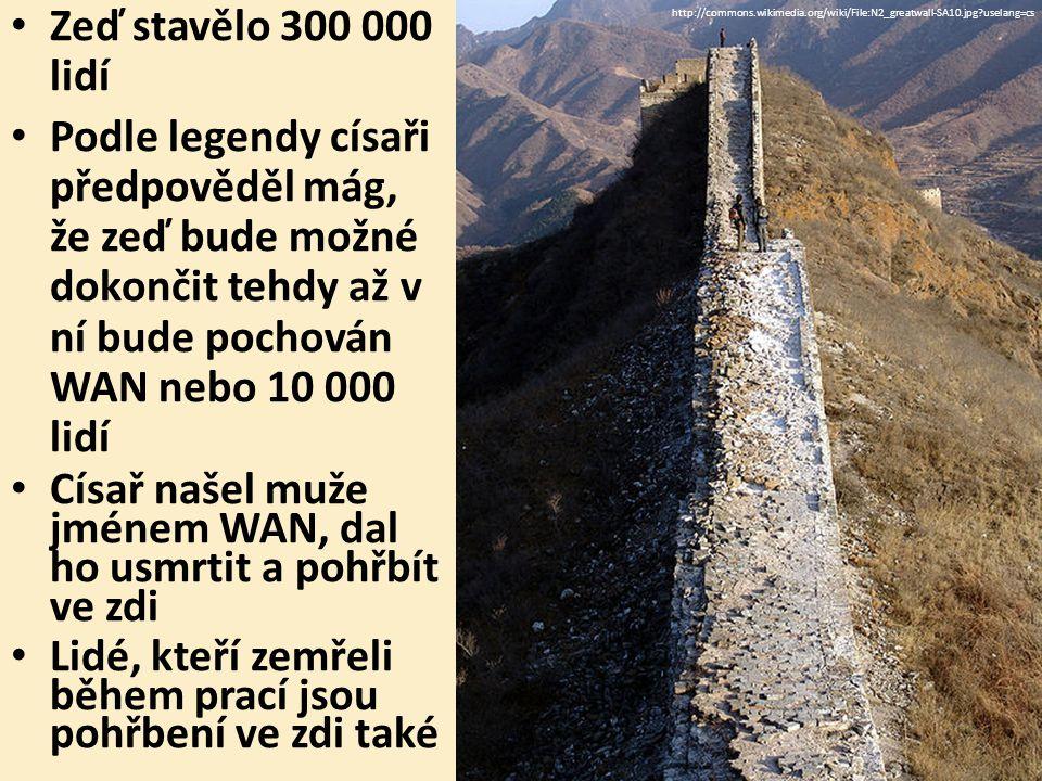Zeď stavělo 300 000 lidí Podle legendy císaři předpověděl mág, že zeď bude možné dokončit tehdy až v ní bude pochován WAN nebo 10 000 lidí Císař našel muže jménem WAN, dal ho usmrtit a pohřbít ve zdi Lidé, kteří zemřeli během prací jsou pohřbení ve zdi také http://commons.wikimedia.org/wiki/File:N2_greatwall-SA10.jpg uselang=cs