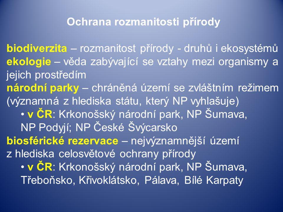 Ochrana rozmanitosti přírody biodiverzita – rozmanitost přírody - druhů i ekosystémů ekologie – věda zabývající se vztahy mezi organismy a jejich prostředím národní parky – chráněná území se zvláštním režimem (významná z hlediska státu, který NP vyhlašuje) v ČR: Krkonošský národní park, NP Šumava, NP Podyjí; NP České Švýcarsko biosférické rezervace – nejvýznamnější území z hlediska celosvětové ochrany přírody v ČR: Krkonošský národní park, NP Šumava, Třeboňsko, Křivoklátsko, Pálava, Bílé Karpaty