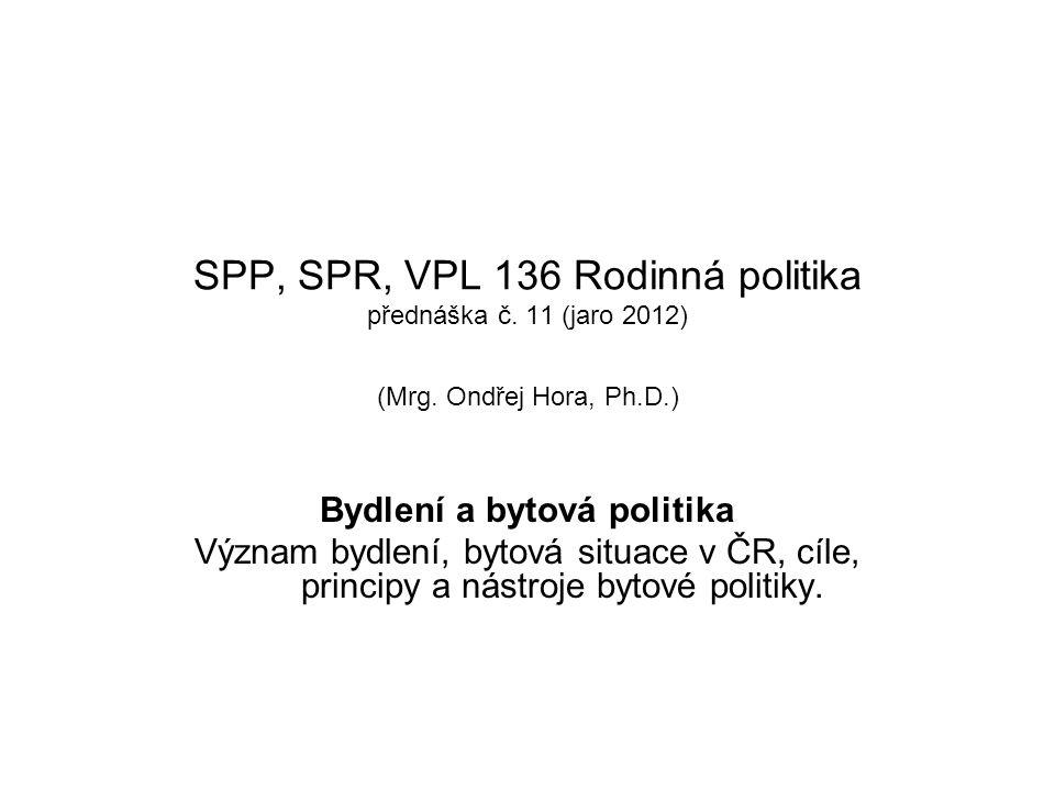 SPP, SPR, VPL 136 Rodinná politika přednáška č. 11 (jaro 2012) (Mrg. Ondřej Hora, Ph.D.) Bydlení a bytová politika Význam bydlení, bytová situace v ČR