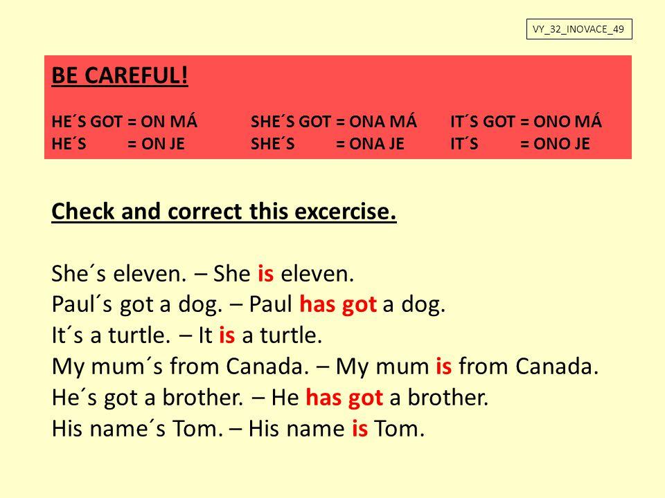 VY_32_INOVACE_49 BE CAREFUL! HE´S GOT = ON MÁSHE´S GOT = ONA MÁIT´S GOT = ONO MÁ HE´S = ON JESHE´S = ONA JEIT´S = ONO JE Check and correct this excerc