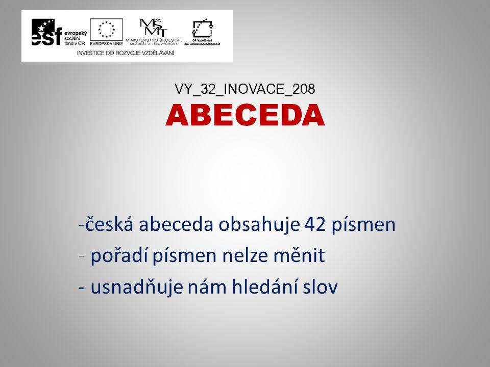 VY_32_INOVACE_208 ABECEDA -česká abeceda obsahuje 42 písmen - pořadí písmen nelze měnit - usnadňuje nám hledání slov