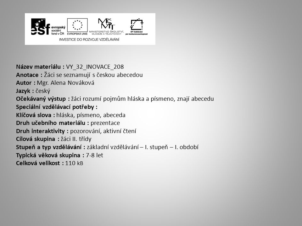 Název materiálu : VY_32_INOVACE_208 Anotace : Žáci se seznamují s českou abecedou Autor : Mgr. Alena Nováková Jazyk : český Očekávaný výstup : žáci ro