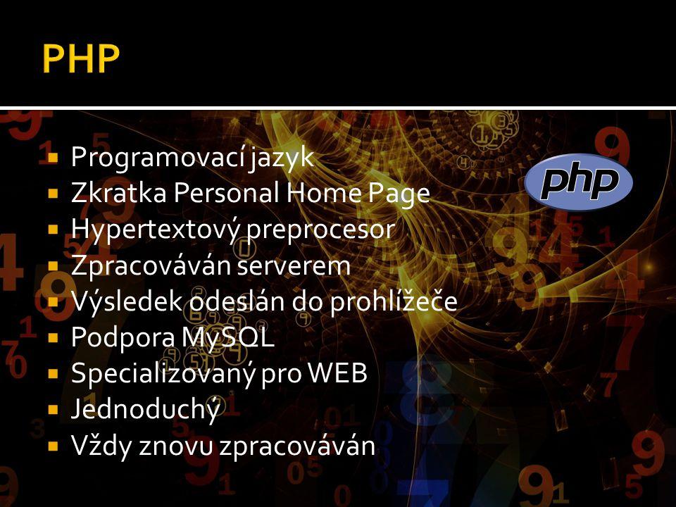  Programovací jazyk  Zkratka Personal Home Page  Hypertextový preprocesor  Zpracováván serverem  Výsledek odeslán do prohlížeče  Podpora MySQL 