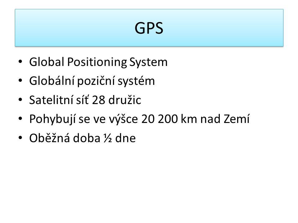 Global Positioning System Globální poziční systém Satelitní síť 28 družic Pohybují se ve výšce 20 200 km nad Zemí Oběžná doba ½ dne GPS