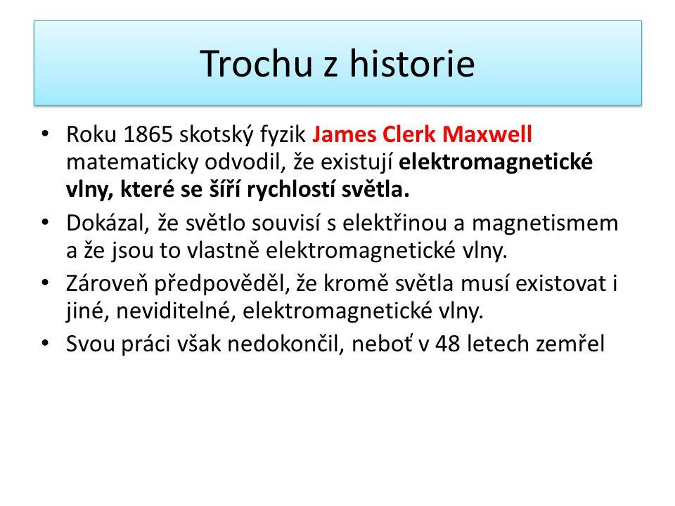 Trochu z historie Roku 1865 skotský fyzik James Clerk Maxwell matematicky odvodil, že existují elektromagnetické vlny, které se šíří rychlostí světla.