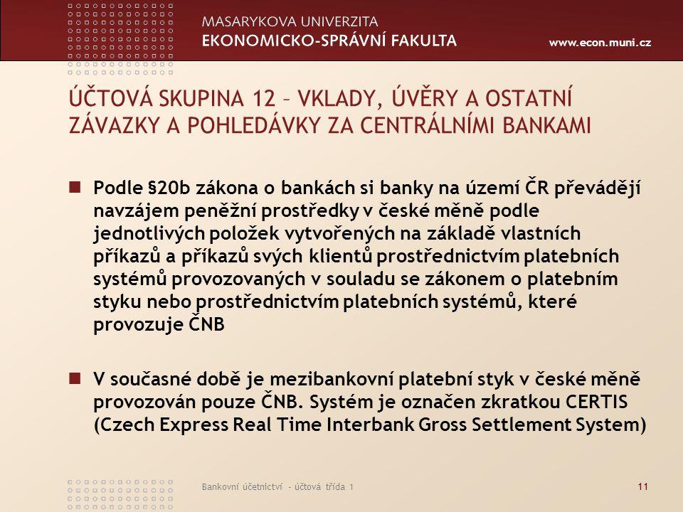 www.econ.muni.cz Bankovní účetnictví - účtová třída 111 ÚČTOVÁ SKUPINA 12 – VKLADY, ÚVĚRY A OSTATNÍ ZÁVAZKY A POHLEDÁVKY ZA CENTRÁLNÍMI BANKAMI Podle