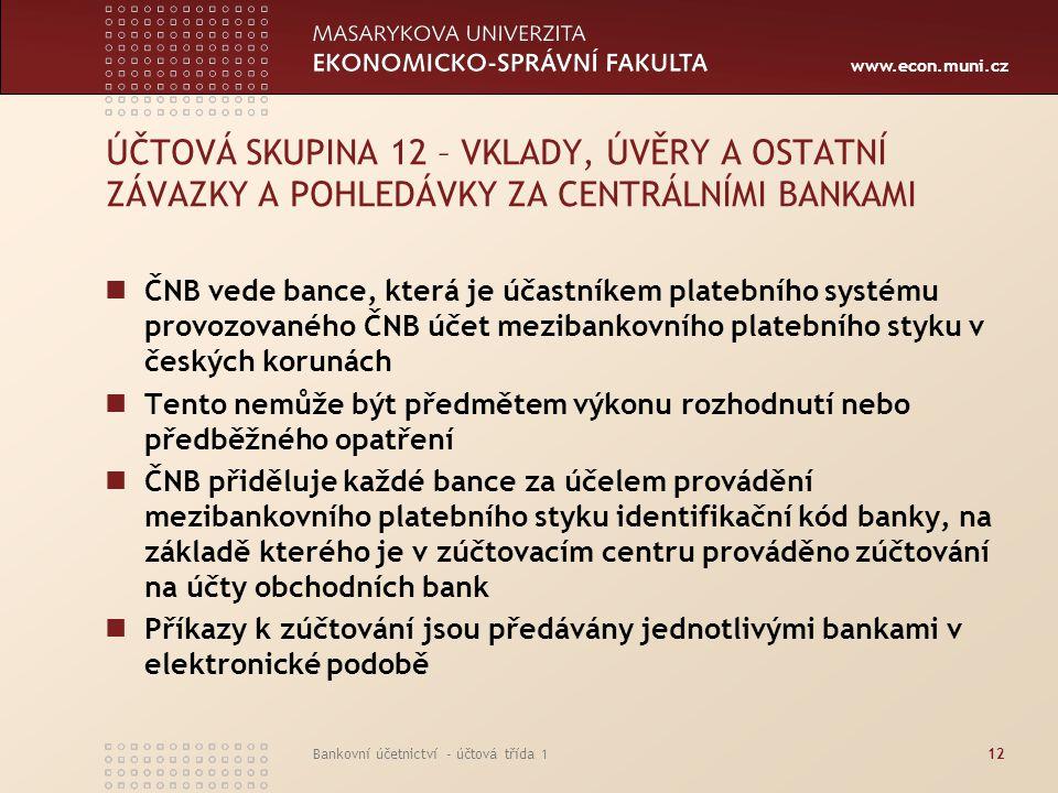 www.econ.muni.cz Bankovní účetnictví - účtová třída 112 ÚČTOVÁ SKUPINA 12 – VKLADY, ÚVĚRY A OSTATNÍ ZÁVAZKY A POHLEDÁVKY ZA CENTRÁLNÍMI BANKAMI ČNB ve