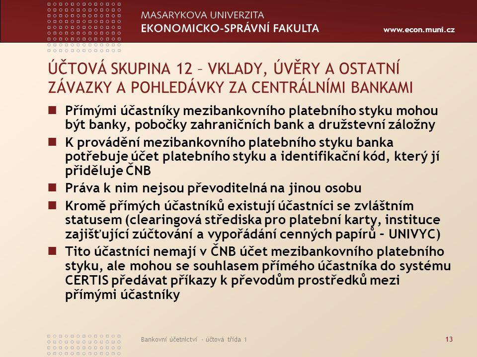 www.econ.muni.cz Bankovní účetnictví - účtová třída 113 ÚČTOVÁ SKUPINA 12 – VKLADY, ÚVĚRY A OSTATNÍ ZÁVAZKY A POHLEDÁVKY ZA CENTRÁLNÍMI BANKAMI Přímým