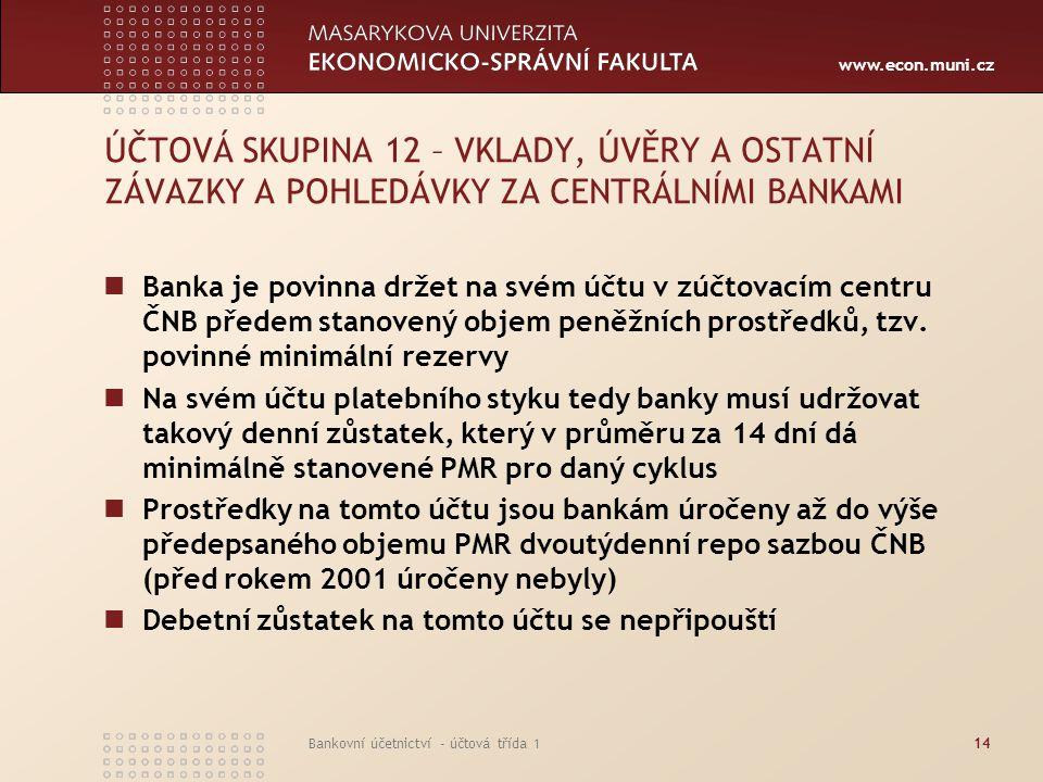 www.econ.muni.cz Bankovní účetnictví - účtová třída 114 ÚČTOVÁ SKUPINA 12 – VKLADY, ÚVĚRY A OSTATNÍ ZÁVAZKY A POHLEDÁVKY ZA CENTRÁLNÍMI BANKAMI Banka