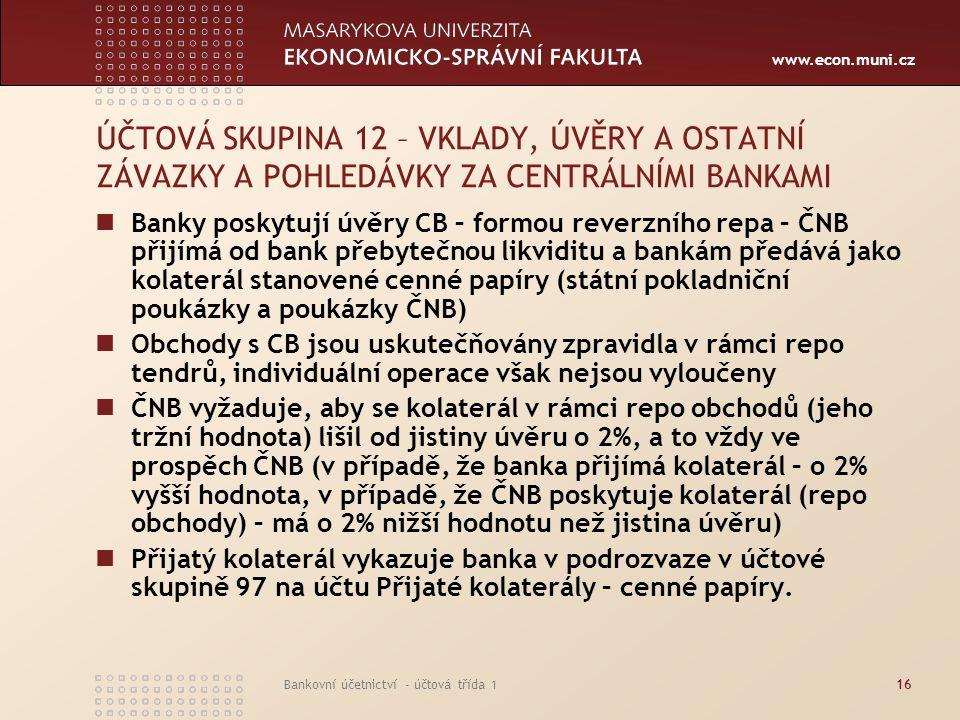 www.econ.muni.cz Bankovní účetnictví - účtová třída 116 ÚČTOVÁ SKUPINA 12 – VKLADY, ÚVĚRY A OSTATNÍ ZÁVAZKY A POHLEDÁVKY ZA CENTRÁLNÍMI BANKAMI Banky