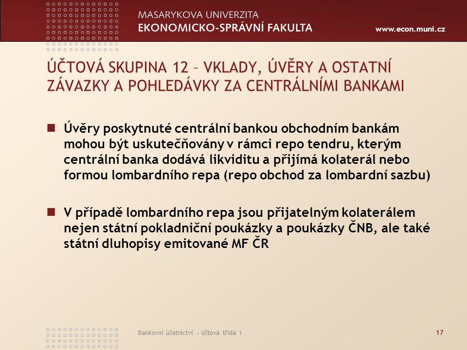 www.econ.muni.cz Bankovní účetnictví - účtová třída 117 ÚČTOVÁ SKUPINA 12 – VKLADY, ÚVĚRY A OSTATNÍ ZÁVAZKY A POHLEDÁVKY ZA CENTRÁLNÍMI BANKAMI Úvěry