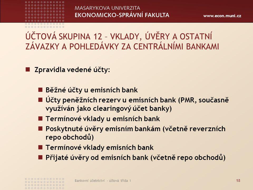 www.econ.muni.cz Bankovní účetnictví - účtová třída 118 ÚČTOVÁ SKUPINA 12 – VKLADY, ÚVĚRY A OSTATNÍ ZÁVAZKY A POHLEDÁVKY ZA CENTRÁLNÍMI BANKAMI Zpravi