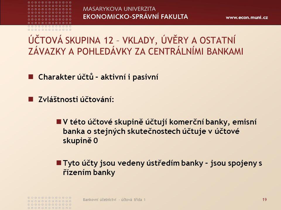 www.econ.muni.cz Bankovní účetnictví - účtová třída 119 ÚČTOVÁ SKUPINA 12 – VKLADY, ÚVĚRY A OSTATNÍ ZÁVAZKY A POHLEDÁVKY ZA CENTRÁLNÍMI BANKAMI Charak