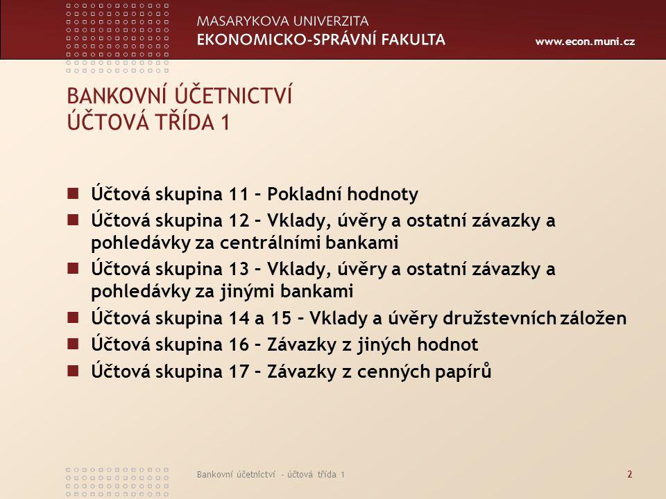 www.econ.muni.cz Bankovní účetnictví - účtová třída 12 BANKOVNÍ ÚČETNICTVÍ ÚČTOVÁ TŘÍDA 1 Účtová skupina 11 – Pokladní hodnoty Účtová skupina 12 – Vkl