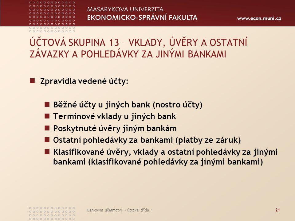 www.econ.muni.cz Bankovní účetnictví - účtová třída 121 ÚČTOVÁ SKUPINA 13 – VKLADY, ÚVĚRY A OSTATNÍ ZÁVAZKY A POHLEDÁVKY ZA JINÝMI BANKAMI Zpravidla v