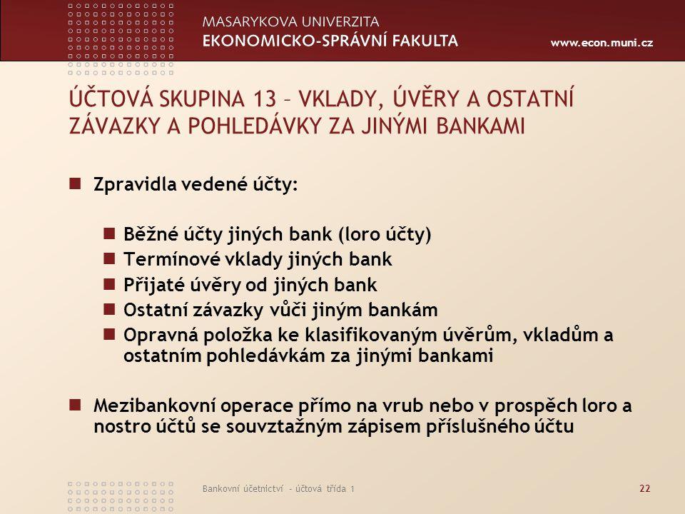 www.econ.muni.cz Bankovní účetnictví - účtová třída 122 ÚČTOVÁ SKUPINA 13 – VKLADY, ÚVĚRY A OSTATNÍ ZÁVAZKY A POHLEDÁVKY ZA JINÝMI BANKAMI Zpravidla v
