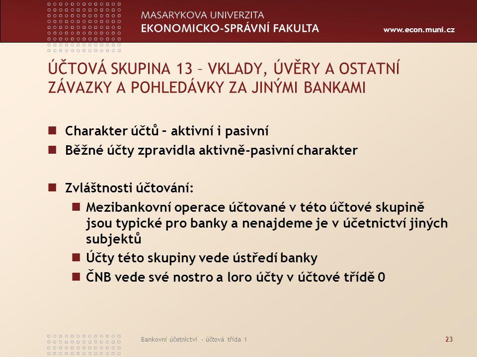 www.econ.muni.cz Bankovní účetnictví - účtová třída 123 ÚČTOVÁ SKUPINA 13 – VKLADY, ÚVĚRY A OSTATNÍ ZÁVAZKY A POHLEDÁVKY ZA JINÝMI BANKAMI Charakter ú