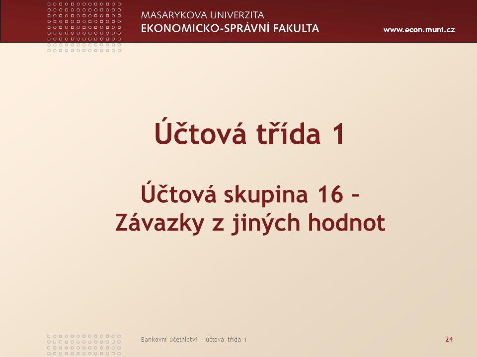 www.econ.muni.cz Bankovní účetnictví - účtová třída 124 Účtová třída 1 Účtová skupina 16 – Závazky z jiných hodnot