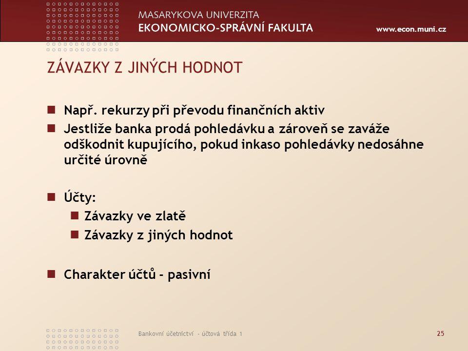 www.econ.muni.cz Bankovní účetnictví - účtová třída 125 ZÁVAZKY Z JINÝCH HODNOT Např. rekurzy při převodu finančních aktiv Jestliže banka prodá pohled
