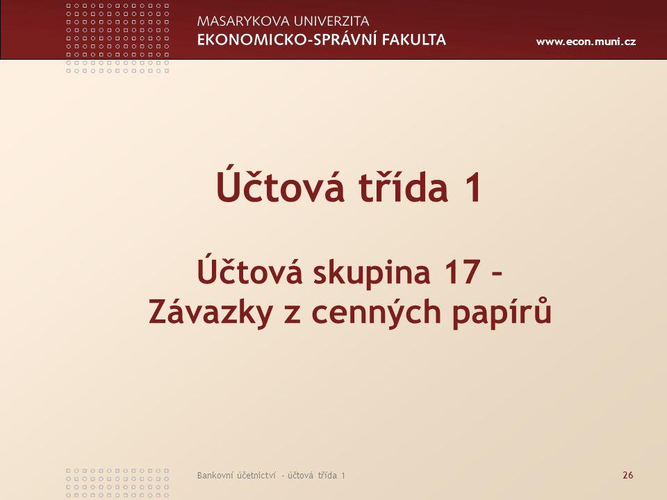 www.econ.muni.cz Bankovní účetnictví - účtová třída 126 Účtová třída 1 Účtová skupina 17 – Závazky z cenných papírů