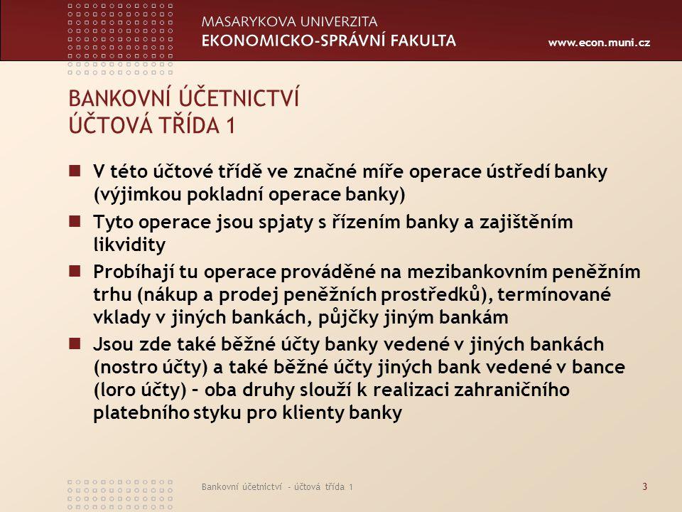 www.econ.muni.cz Bankovní účetnictví - účtová třída 13 BANKOVNÍ ÚČETNICTVÍ ÚČTOVÁ TŘÍDA 1 V této účtové třídě ve značné míře operace ústředí banky (vý