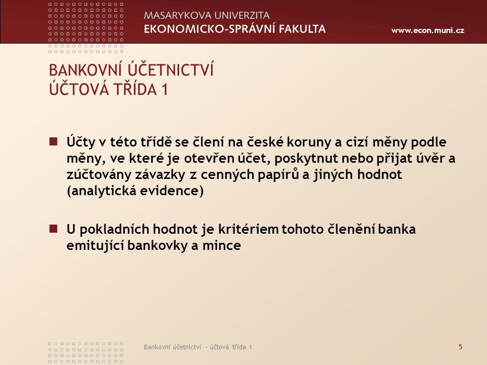www.econ.muni.cz Bankovní účetnictví - účtová třída 15 BANKOVNÍ ÚČETNICTVÍ ÚČTOVÁ TŘÍDA 1 Účty v této třídě se člení na české koruny a cizí měny podle